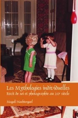 Les Mythologies Individuelles - Recit de Soi et Photographie au 20e Siecle (French, Paperback, 20 Rev Ed): Magali Nachtergael