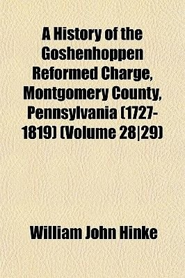 A History of the Goshenhoppen Reformed Charge, Montgomery County, Pennsylvania (1727-1819) (Volume 2829) (Paperback): William...