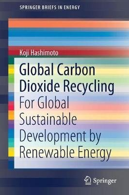 Global Carbon Dioxide Recycling - For Global Sustainable Development by Renewable Energy (Paperback, 1st Ed. 2019): Koji...