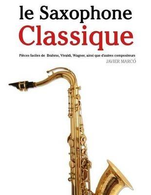 Le Saxophone Classique - Pieces Faciles de Brahms, Vivaldi, Wagner, Ainsi Que D'Autres Compositeurs (French, Paperback):...