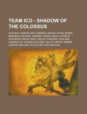 Team Ico - Shadow of the Colossus - Colossi, Giantology, Shrines, Argus, Avion, Barba, Basaran, Celosia, Cenobia, Dirge, Gaius,...