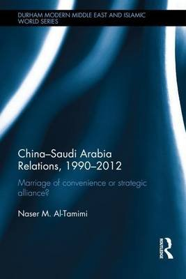 China-Saudi Arabia Relations, 1990-2012: Marriage of Convenience or Strategic Alliance?: Marriage of Convenience or Strategic...