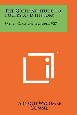 The Greek Attitude to Poetry and History - Sather Classical Lectures, V27 (Paperback): Arnold Wycombe Gomme