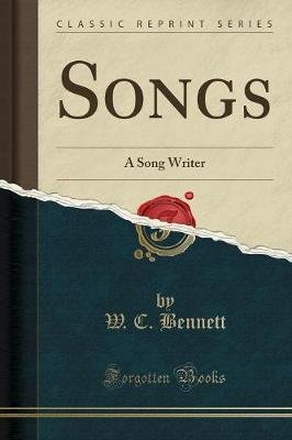 Songs - A Song Writer (Classic Reprint) (Paperback): W. C. Bennett