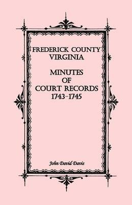 Frederick County, Virginia Minutes of Court Records, 1743-1745 (Paperback): John David Davis
