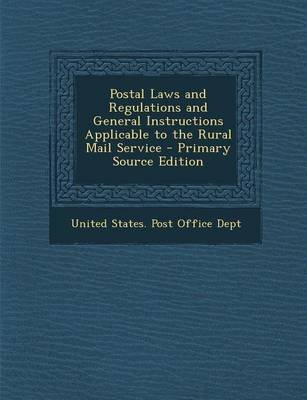 Postal Laws and Regulations and General Instructions Applicable to the Rural Mail Service - Primary Source Edition (Paperback):...