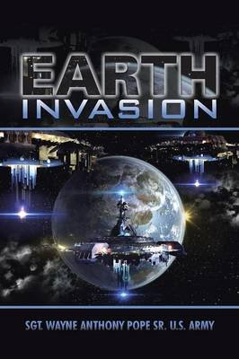 Earth Invasion (Paperback): Sgt Wayne Anthony Pope Sr U S Army