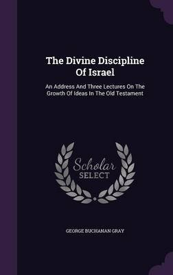 The Divine Discipline of Israel - An Address and Three Lectures on the Growth of Ideas in the Old Testament (Hardcover): D D