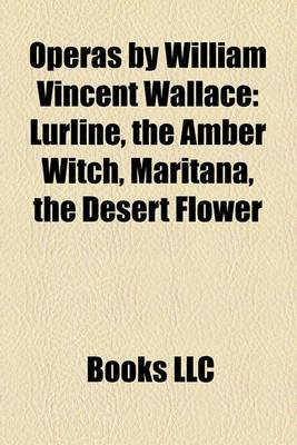 Operas by William Vincent Wallace - Lurline, the Amber Witch, Maritana, the Desert Flower (Paperback): Books Llc