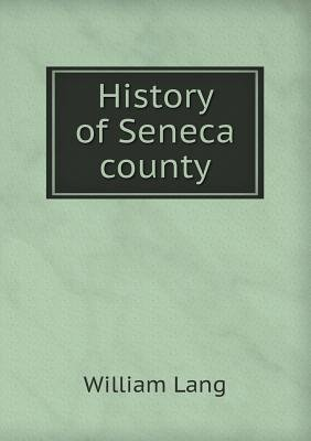 History of Seneca County (Paperback): William Lang
