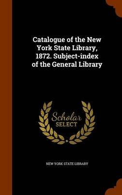 Catalogue of the New York State Library, 1872. Subject-Index of the General Library (Hardcover): New York State Library