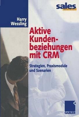 Aktive Kundenbeziehungen Mit Crm - Strategien, Praxismodule Und Szenarien (German, Hardcover): Harry Wessling
