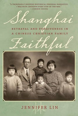 Shanghai Faithful - Betrayal and Forgiveness in a Chinese Christian Family (Hardcover): Jennifer Lin