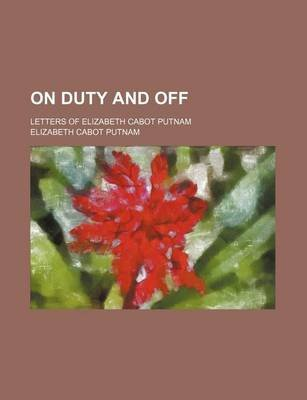 On Duty and Off; Letters of Elizabeth Cabot Putnam (Paperback): Elizabeth Cabot Putnam