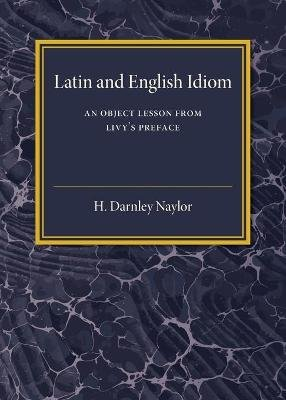 Latin and English Idiom - An Object Lesson from Livy's Preface (Paperback): H. Darnley Naylor