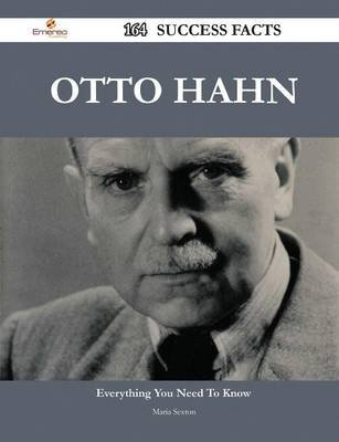 Otto Hahn 164 Success Facts - Everything You Need to Know about Otto Hahn (Paperback): Maria Sexton