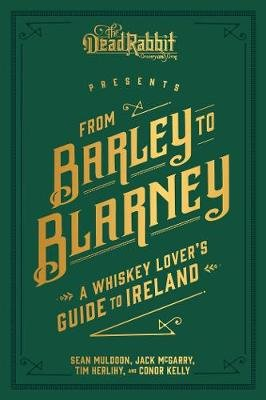 From Barley to Blarney - A Whiskey Lover's Guide to Ireland (Hardcover): Sean Muldoon, Jack McGarry, Tim Herlihy
