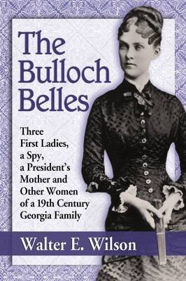 The Bulloch Belles - First Ladies, a Spy, Mother of a President and Other Remarkable Women of a 19th Century Georgia Family...