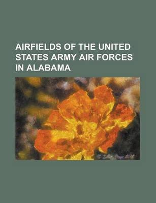Airfields of the United States Army Air Forces in Alabama - Alabama World War II Army Airfields, Anniston Air Force Base,...