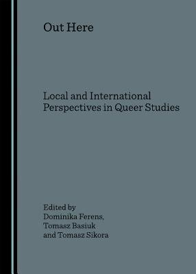 Out Here - Local and International Perspectives in Queer Studies (Hardcover, 1st Unabridged): Dominika Ferens, Tomasz Basiuk,...