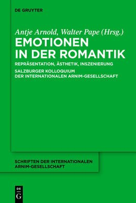 Emotionen in Der Romantik - Reprasentation, Asthetik, Inszenierung. Salzburger Kolloquium Der Internationalen...