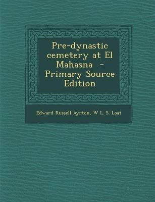Pre-Dynastic Cemetery at El Mahasna - Primary Source Edition (Paperback): Edward Russell Ayrton, W. L. S. Loat