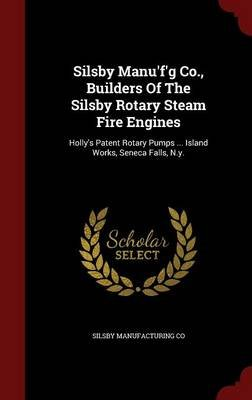 Silsby Manu'f'g Co., Builders of the Silsby Rotary Steam Fire Engines - Holly's Patent Rotary Pumps ... Island...