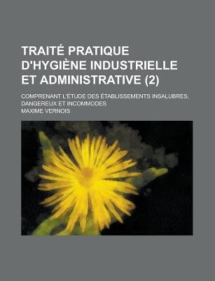 Trait Pratique D'Hygi Ne Industrielle Et Administrative; Comprenant L' Tude Des Tablissements Insalubres, Dangereux...