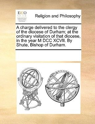 A Charge Delivered to the Clergy of the Diocese of Durham; At the Ordinary Visitation of That Diocese, in the Year M DCC XCVII....