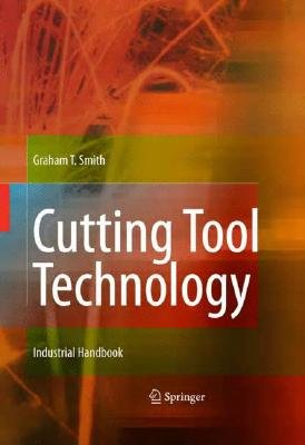 Cutting Tool Technology - Industrial Handbook (Hardcover, 2008 ed.): Graham T. Smith