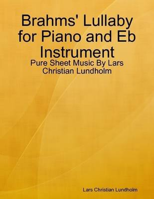 Brahms' Lullaby for Piano and Eb Instrument - Pure Sheet Music by Lars Christian Lundholm (Electronic book text): Lars...