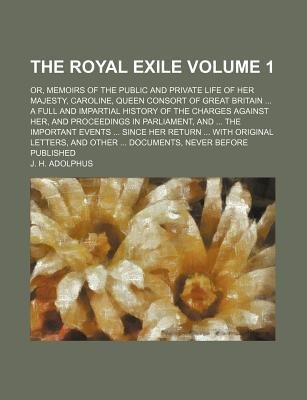 The Royal Exile Volume 1; Or, Memoirs of the Public and Private Life of Her Majesty, Caroline, Queen Consort of Great Britain a...