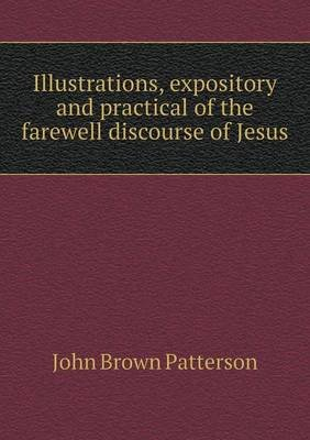 Illustrations, Expository and Practical of the Farewell Discourse of Jesus (Paperback): John Brown Patterson