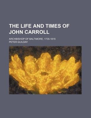 The Life and Times of John Carroll, Archbishop of Baltimore (1735-1815) (Paperback): Peter Guilday