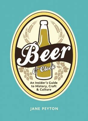 Beer O'Clock - An Insider's Guide to History, Craft, and Culture (Hardcover): Jane Peyton