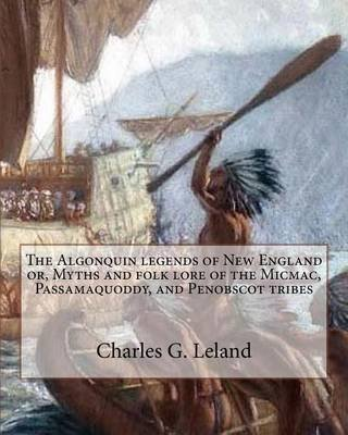 The Algonquin Legends of New England Or, Myths and Folk Lore of the Micmac, Passamaquoddy, and Penobscot Tribes (Paperback):...