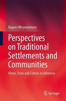 Perspectives on Traditional Settlements and Communities - Home, Form and Culture in Indonesia (Hardcover, 2014): Bagoes...
