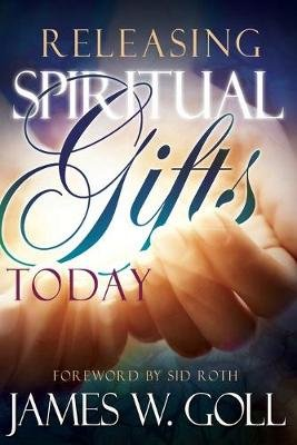 Releasing Spiritual Gifts Today (Paperback): James Goll, Jim W. Goll