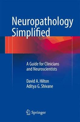 Neuropathology Simplified - A Guide for Clinicians and Neuroscientists (Paperback): David A Hilton, Aditya G Shivane