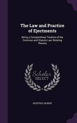 The Law and Practice of Ejectments - Being a Compendious Treatise of the Common and Statute Law Relating Thereto (Hardcover):...