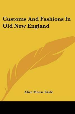 Customs And Fashions In Old New England (Paperback): Alice Morse Earle