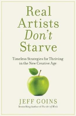 Real Artists Don't Starve - Timeless Strategies for Thriving in the New Creative Age (Paperback): Jeff Goins