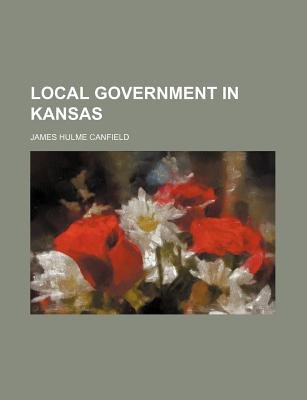 Local Government in Kansas (Paperback): James Hulme Canfield