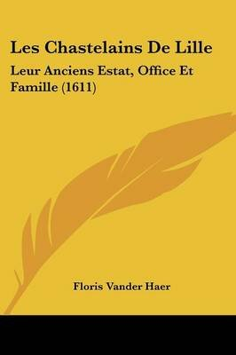 Les Chastelains de Lille - Leur Anciens Estat, Office Et Famille (1611) (English, French, Paperback): Floris Van Der Haer