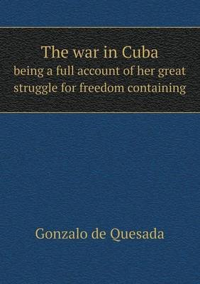 The War in Cuba Being a Full Account of Her Great Struggle for Freedom Containing (Paperback): Gonzalo de Quesada