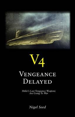 V4  -  Vengeance Delayed - Hitler's Last Vengeance Weapons are Going to War (Paperback): Nigel Seed