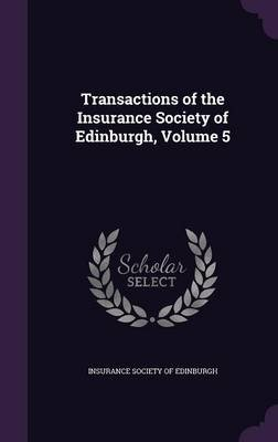 Transactions of the Insurance Society of Edinburgh, Volume 5 (Hardcover): Insurance Society of Edinburgh