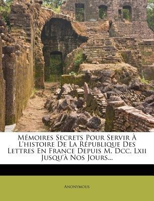 M Moires Secrets Pour Servir L'Histoire de La R Publique Des Lettres En France Depuis M. DCC. LXII Jusqu' Nos...
