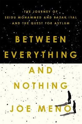 Between Everything and Nothing - The Journey of Seidu Mohammed and Razak Iyal and the Quest for Asylum (Hardcover): Joe Meno