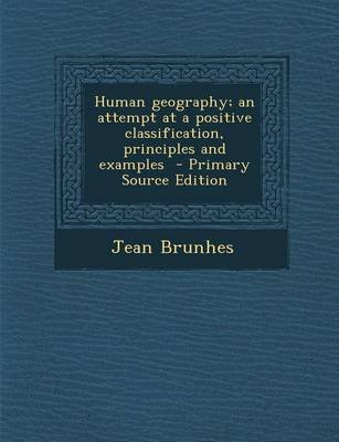 Human Geography; An Attempt at a Positive Classification, Principles and Examples (Paperback): Jean Brunhes